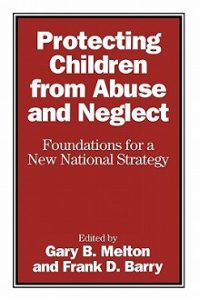 Protecting Children from Abuse and Neglect: Foundations for a New National Strategy - Gary B. Melton