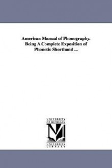 American Manual of Phonography. Being a Complete Exposition of Phonetic Shorthand ... - Elias Longley