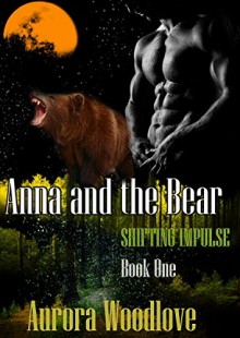 Anna and the Bear: A BBW Bear-Shifter Romance (Shifting Impulse Book 1) - Aurora Woodlove
