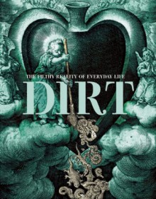 Dirt: The Filthy Reality of Everyday Life - Elizabeth Pisani, Rose George, R.H. Horne, Elizabeth Pisani, Rose George, Virginia Smith, Brian Ralph