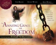 The Amazing Grace of Freedom: The Inspiring Faith of William Wilberforce, the Slaves' Champion - Ted Baehr, Ken Wales, Susan Wales