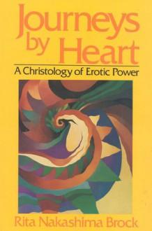 Journeys By Heart: A Christology of Erotic Power - Rita Nakashima Brock