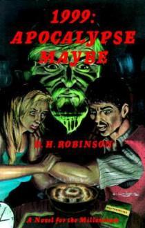 1999: Apocalypse Maybe, a Novel for the Millennium - D.H. Robinson
