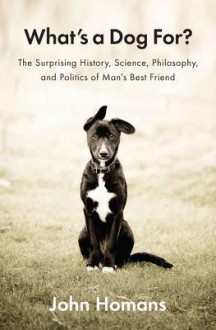 What's a Dog For?: The Surprising History, Science, Philosophy, and Politics of Man's Best Friend - John Homans