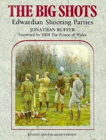 The Big Shots: Edwardian Shooting Parties - Jonathon G. Ruffer