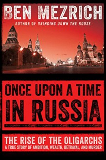 Once Upon a Time in Russia: The Rise of the Oligarchs - A True Story of Ambition, Wealth, Betrayal, and Murder - Ben Mezrich