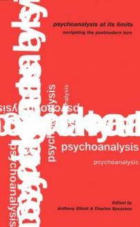 Psychoanalysis at Its Limits: Navigating the Post-modern Turn - Anthony Elliott, Charles Spezzano