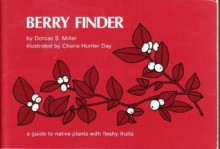 Berry Finder: A Guide to Native Plants with Fleshy Fruits for Eastern North America - Dorcas S. Miller, Cherie H. Day