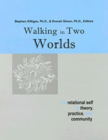 Walking in Two Worlds: The Relational Self in Theory, Practice, and Community - Stephen G. Gilligan
