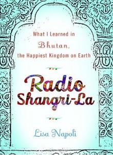 Radio Shangri-la: What I Learned in Bhutan, the Happiest Kingdom on Earth - Lisa Napoli
