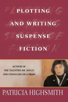 Plotting and Writing Suspense Fiction - Patricia Highsmith