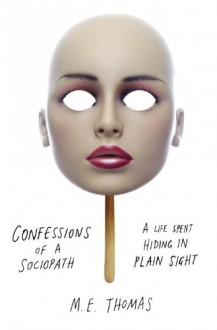 Confessions of a Sociopath: A Life Spent Hiding in Plain Sight - M.E. Thomas