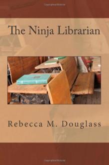 The Ninja Librarian - Rebecca M Douglass