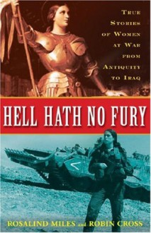Hell Hath No Fury: True Stories of Women at War from Antiquity to Iraq - Rosalind Miles, Robin Cross