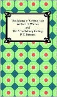 The Science of Getting Rich and the Art of Money Getting - Wallace D. Wattles, P.T. Barnum