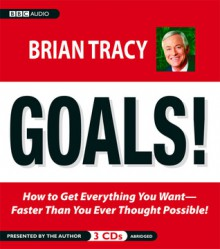Goals!: How to Get Everything You Want-Faster Than You Ever Thought Possible - Brian Tracy