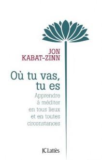 Où tu vas, tu es (Essais et documents) (French Edition) - Jon Kabat-Zinn
