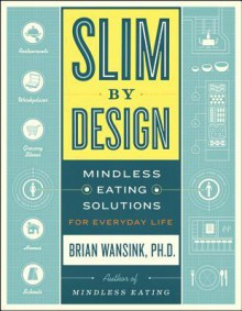 Slim by Design: Mindless Eating Solutions for Home, School, Grocery Stores, Restaurants, and More - Brian Wansink
