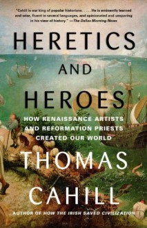 Heretics and Heroes: How Renaissance Artists and Reformation Priests Created Our World - Thomas Cahill