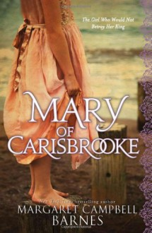 Mary of Carisbrooke: The Girl Who Would Not Betray Her King - Margaret Campbell Barnes