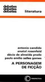 A Personagem de Ficção - Antonio Candido, Paulo Emílio Sales Gomes, Décio de Almeida Prado, Anatol Rosenfeld