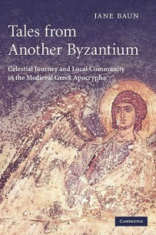 Tales from Another Byzantium: Celestial Journey and Local Community in the Medieval Greek Apocrypha - Jane Baun