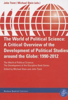 The World of Political Science: A Critical Overview of the Development of Political Studies Around the Globe: 1990-2012 - John Trent, Michael Stein