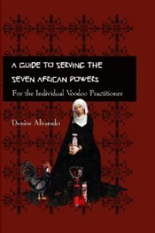A Guide to Serving the Seven African Powers: For the Individual Voodoo Practitioner - Denise Alvarado