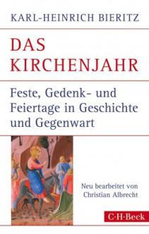 Das Kirchenjahr: Feste, Gedenk- und Feiertage in Geschichte und Gegenwart - Karl-Heinrich Bieritz, Christian Albrecht