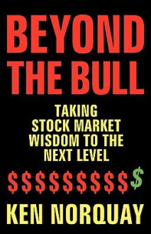 Beyond the Bull: Taking Stock Market Wisdom to a New Level - Ken Norquay
