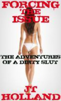 Forcing the Issue - The Adventures of a Dirty Slut: Volume Five - JT Holland