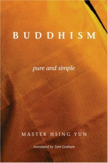 Buddhism Pure and Simple - Master Hsing Yun, Xingyun, Tom Graham
