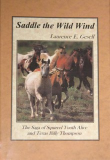 Saddle the Wild Wind: The Saga of Squirrel Tooth Alice and Texas Billy Thompson - Laurence E. Gesell