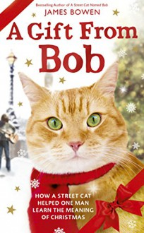 A Gift from Bob: How a Street Cat Helped One Man Learn the Meaning of Christmas - James Bowen