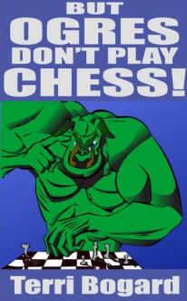 But, Ogres Don't Play Chess! - Terri Bogard