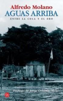 Aguas Arriba: Entre La Coca Y El Oro (Spanish Edition) - Alfredo Molano-Bravo