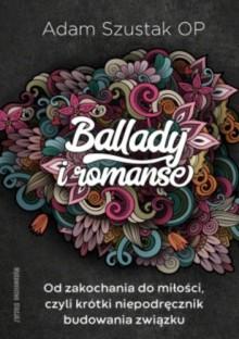 Ballady i Romanse. Od zakochania do miłości, czyli krótki niepodręcznik budowania związku - Adam Szustak OP
