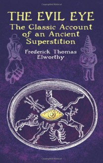 The Evil Eye: The Classic Account of an Ancient Superstition - Frederick Thomas Elworthy
