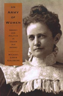 An Army of Women: Gender and Politics in Gilded Age Kansas - Michael Lewis Goldberg