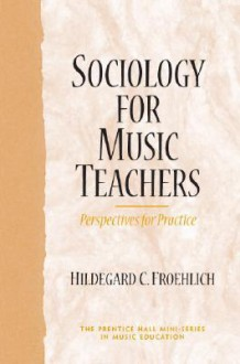 Sociology for Music Teachers: Perspectives for Practice - Hildegard C. Froehlich