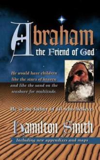 Abraham the Friend of God - Hamilton Smith
