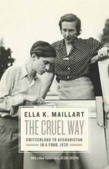The Cruel Way: Switzerland to Afghanistan in a Ford, 1939 - Ella K. Maillart,Jessa Crispin