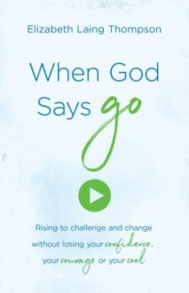 "When God Says ""Go"": Rising to Challenge and Change without Losing Your Confidence, Your Courage, or Your Cool - Elizabeth Laing Thompson"