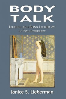 Body Talk: Looking and Being Looked at in Psychotherapy - Janice S. Lieberman