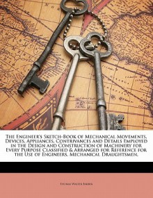 The Engineer's Sketch-Book of Mechanical Movements, Devices, Appliances, Contrivances and Details Employed in the Design and Construction of Machinery - Thomas Walter Barber