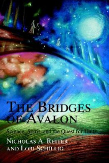 The Bridges of Avalon: Science, Spirit, and the Quest for Unity - Nicholas Reiter, Lori Schillig