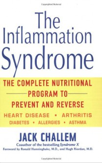 The Inflammation Syndrome: The Complete Nutritional Program to Prevent and Reverse Heart Disease, Arthritis, Diabetes, Allergies, and Asthma - Jack Challem