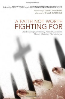 A Faith Not Worth Fighting For: Addressing Commonly Asked Questions about Christian Nonviolence (Peaceable Kingdom) - Multiple Contributors