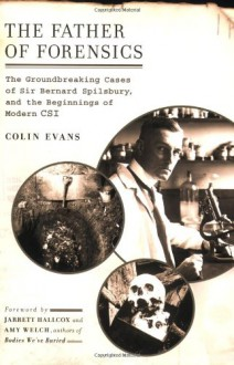 The Father of Forensics: The Groundbreaking Cases of Sir Bernard Spilsbury, and the Beginnings of Modern CSI - Colin Evans, Jarrett Hallcox, Amy Welch
