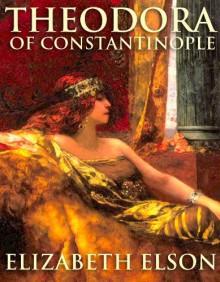 Theodora of Constantinople - Elizabeth Elson